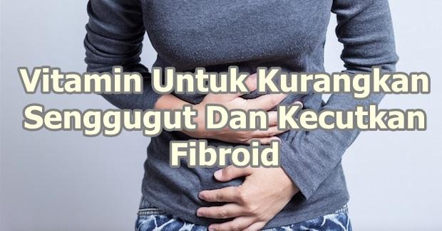 sakit senggugut cara kecutkan fibroid